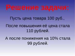 Решение задачи: Пусть цена товара 100 руб., После повышения её цена стала 110