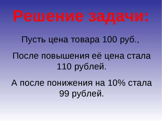 Решение задачи: Пусть цена товара 100 руб., После повышения её цена стала 110...