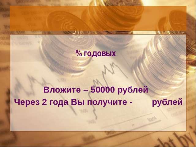 % годовых Вложите – 50000 рублей Через 2 года Вы получите - рублей