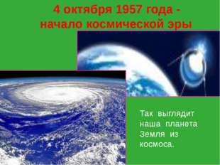 4 октября 1957 года - начало космической эры Так выглядит наша планета Земля