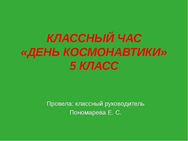 КЛАССНЫЙ ЧАС «ДЕНЬ КОСМОНАВТИКИ» 5 КЛАСС Провела: классный руководитель Поном...