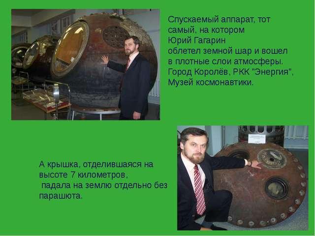 Спускаемый аппарат, тот самый, на котором Юрий Гагарин облетел земной шар и в...
