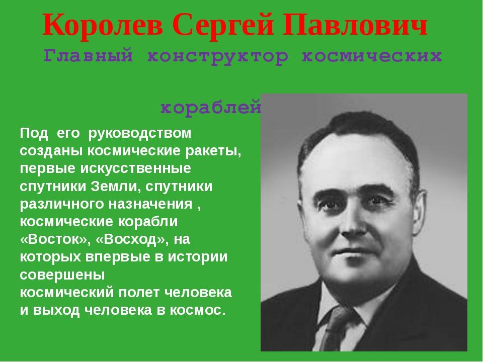 Королев Сергей Павлович Главный конструктор космических кораблей Под его руко...