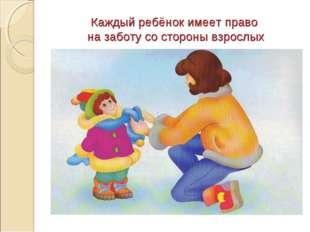 Каждый ребёнок имеет право на заботу со стороны взрослых
