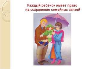 Каждый ребёнок имеет право на сохранение семейных связей