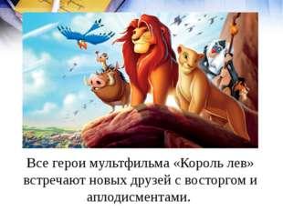 Все герои мультфильма «Король лев» встречают новых друзей с восторгом и аплод