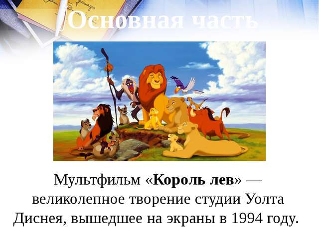 Основная часть Мультфильм «Король лев» — великолепное творение студии Уолта Д...