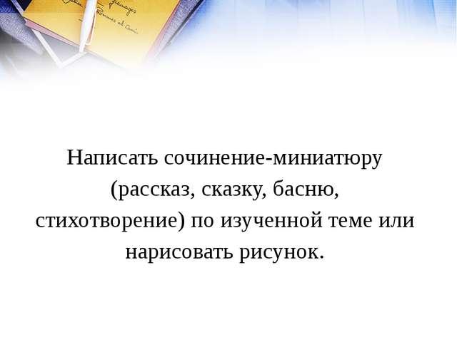 Домашнее задание Написать сочинение-миниатюру (рассказ, сказку, басню, стихот...