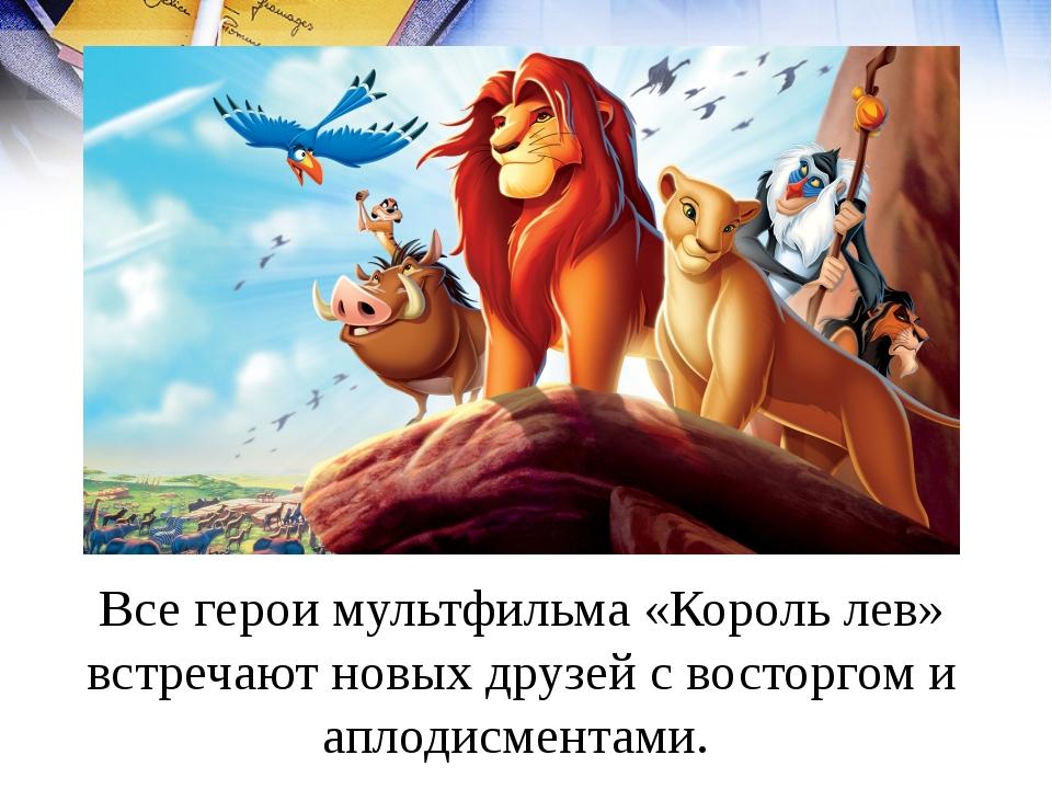 Все герои мультфильма «Король лев» встречают новых друзей с восторгом и аплод...