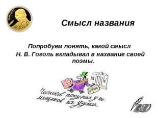 Смысл названия Попробуем понять, какой смысл Н. В. Гоголь вкладывал в назван
