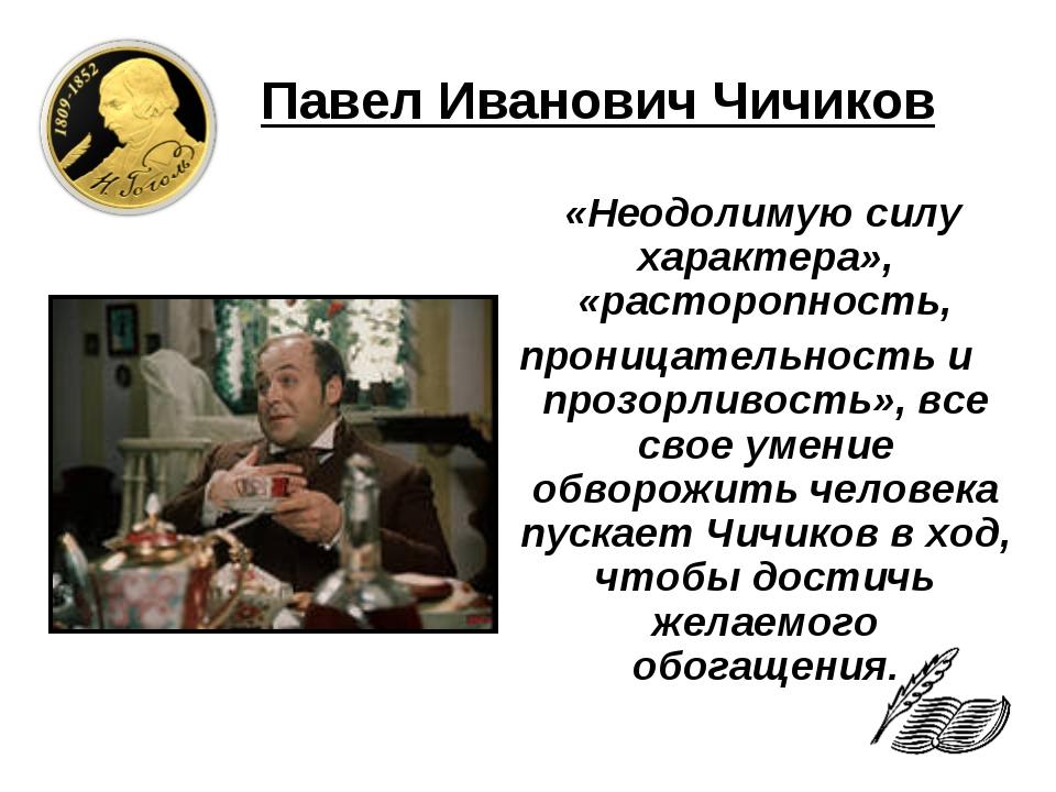 Павел Иванович Чичиков «Неодолимую силу характера», «расторопность, проницате...