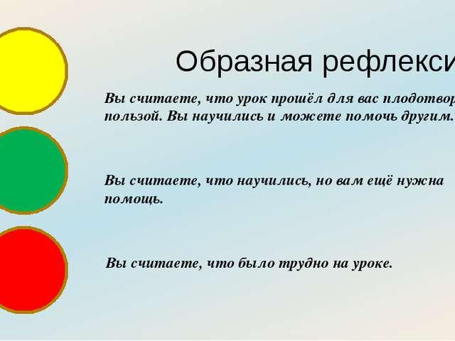 Образная рефлексия Вы считаете, что урок прошёл для вас плодотворно, с пользо...