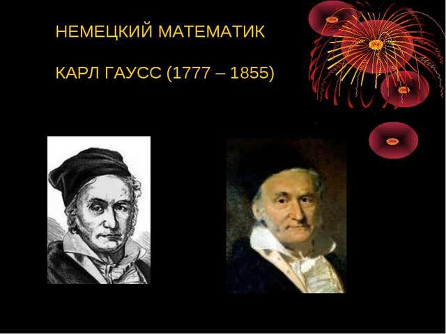 НЕМЕЦКИЙ МАТЕМАТИК КАРЛ ГАУСС (1777 – 1855)