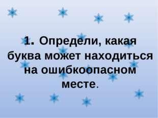 1. Определи, какая буква может находиться на ошибкоопасном месте.
