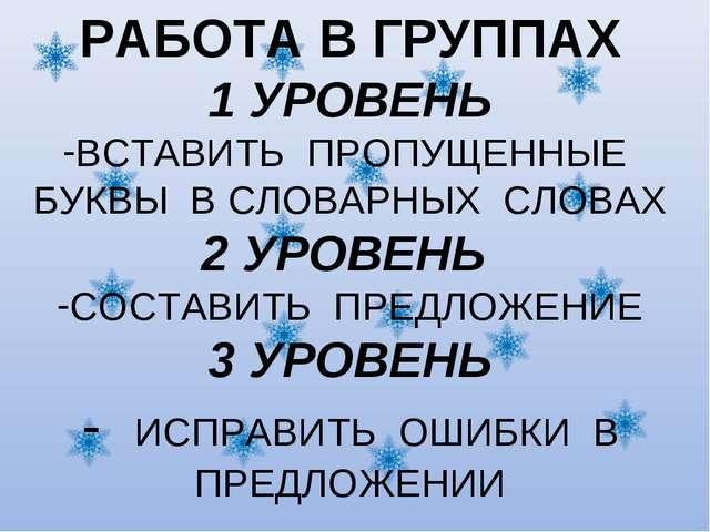 РАБОТА В ГРУППАХ 1 УРОВЕНЬ ВСТАВИТЬ ПРОПУЩЕННЫЕ БУКВЫ В СЛОВАРНЫХ СЛОВАХ 2 УР...