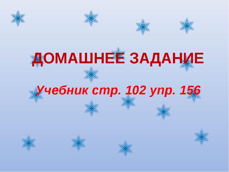 ДОМАШНЕЕ ЗАДАНИЕ Учебник стр. 102 упр. 156
