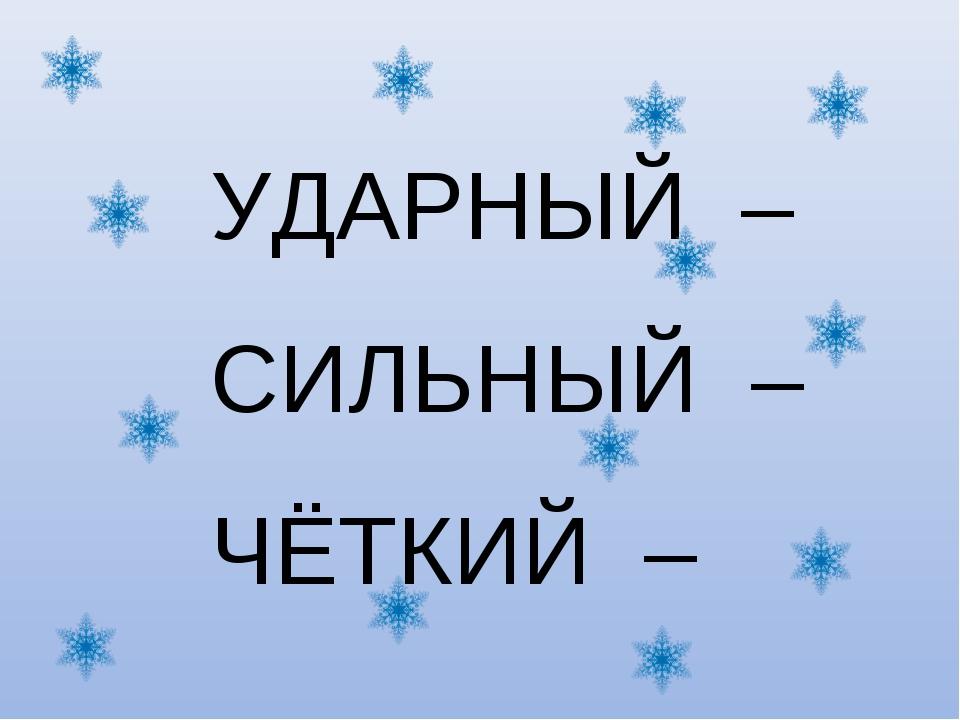 УДАРНЫЙ – СИЛЬНЫЙ – ЧЁТКИЙ –