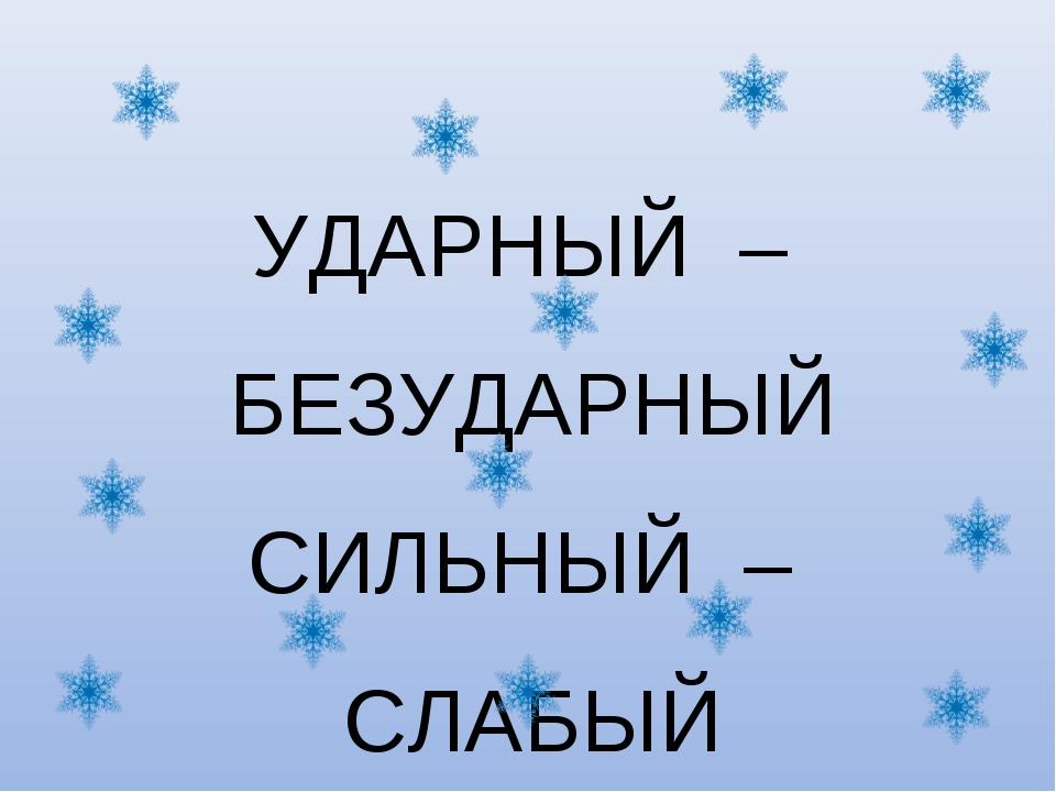 УДАРНЫЙ – БЕЗУДАРНЫЙ СИЛЬНЫЙ – СЛАБЫЙ ЧЁТКИЙ – НЕЧЁТКИЙ