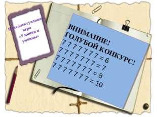 Интеллектуальная игра «Умники и умницы» ВНИМАНИЕ! ГОЛУБОЙ КОНКУРС! 7 7 7 7 7