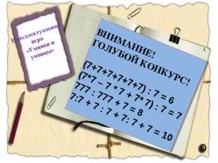 Интеллектуальная игра «Умники и умницы» ВНИМАНИЕ! ГОЛУБОЙ КОНКУРС! (7+7+7+7+7