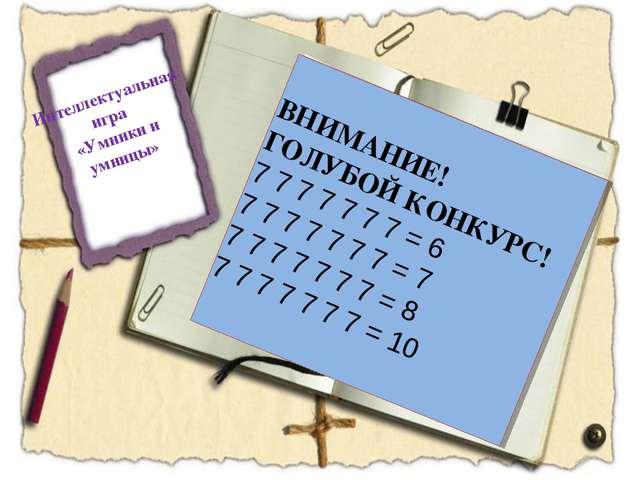 Интеллектуальная игра «Умники и умницы» ВНИМАНИЕ! ГОЛУБОЙ КОНКУРС! 7 7 7 7 7...