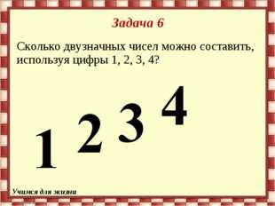 Задача 6 Сколько двузначных чисел можно составить, используя цифры 1, 2, 3, 4