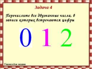 Задача 4 Перечислите все двузначные числа, в записи которых встречаются цифры