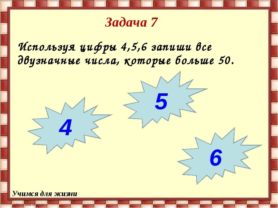 Задача 7 Используя цифры 4,5,6 запиши все двузначные числа, которые больше 50...