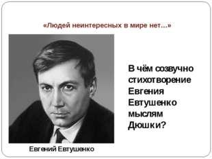 «Людей неинтересных в мире нет…» В чём созвучно стихотворение Евгения Евтушен