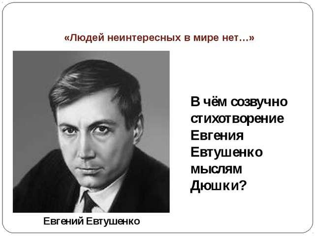 «Людей неинтересных в мире нет…» В чём созвучно стихотворение Евгения Евтушен...
