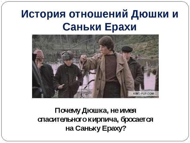 История отношений Дюшки и Саньки Ерахи Почему Дюшка, не имея спасительного ки...