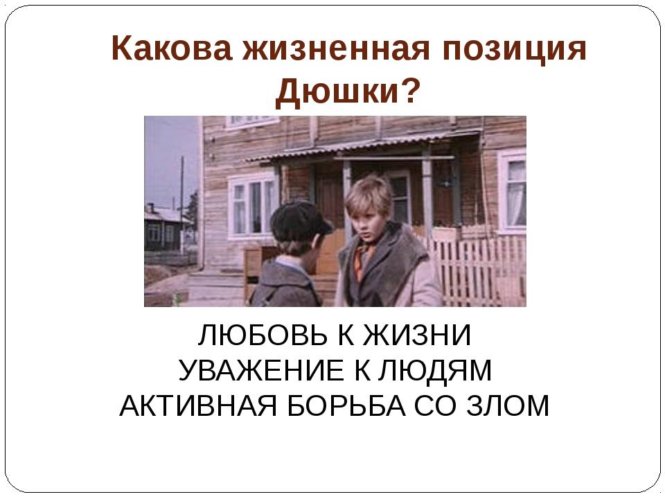 Какова жизненная позиция Дюшки? ЛЮБОВЬ К ЖИЗНИ УВАЖЕНИЕ К ЛЮДЯМ АКТИВНАЯ БОРЬ...