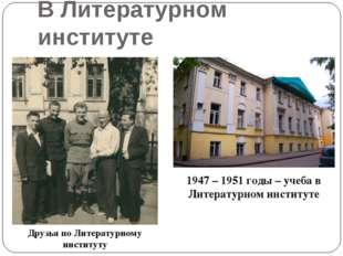 В Литературном институте Друзья по Литературному институту 1947 – 1951 годы –