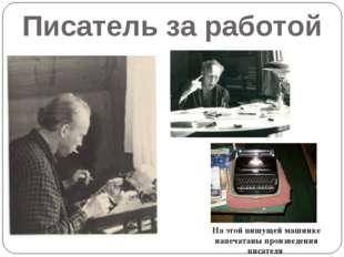 Писатель за работой На этой пишущей машинке напечатаны произведения писателя