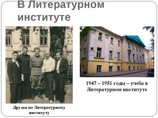 В Литературном институте Друзья по Литературному институту 1947 – 1951 годы –...