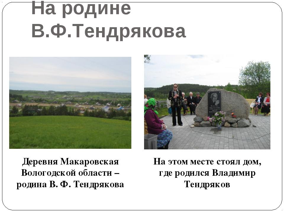 На родине В.Ф.Тендрякова Деревня Макаровская Вологодской области – родина В....