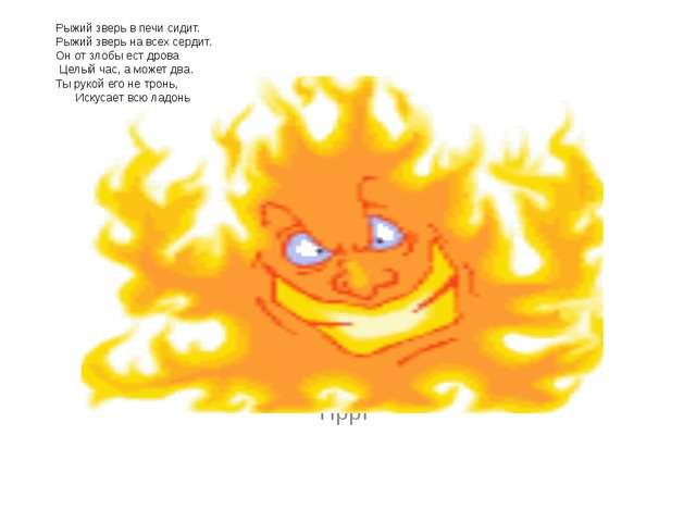 ПррР Рыжий зверь в печи сидит. Рыжий зверь на всех сердит. Он от злобы ест д...