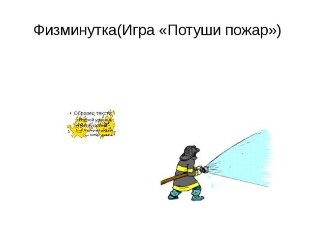 Физминутка(Игра «Потуши пожар»)