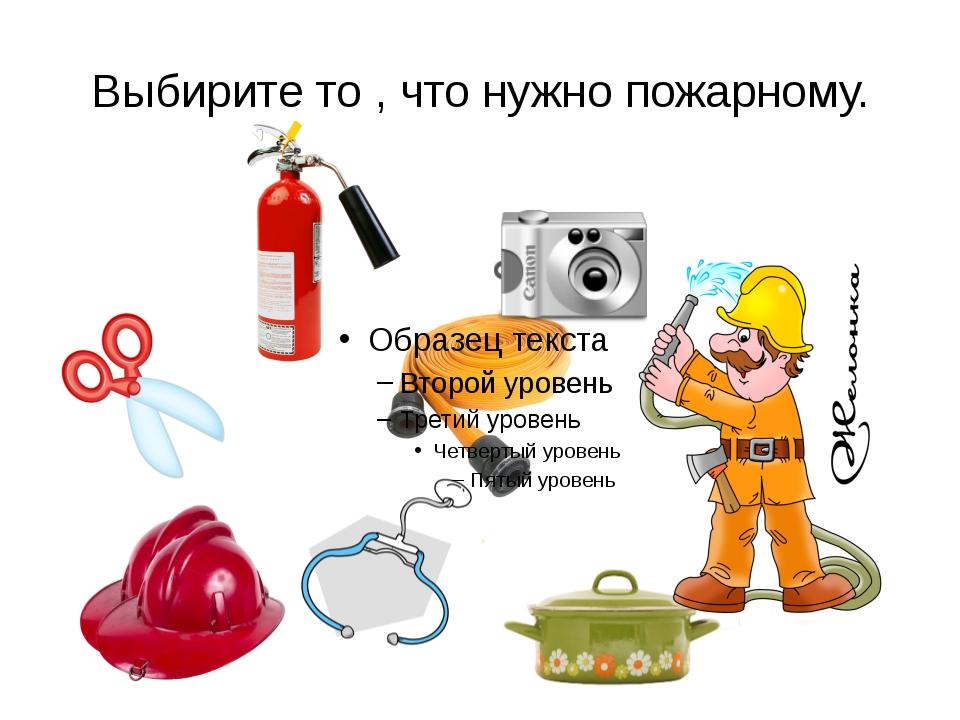 Выбирите то , что нужно пожарному.