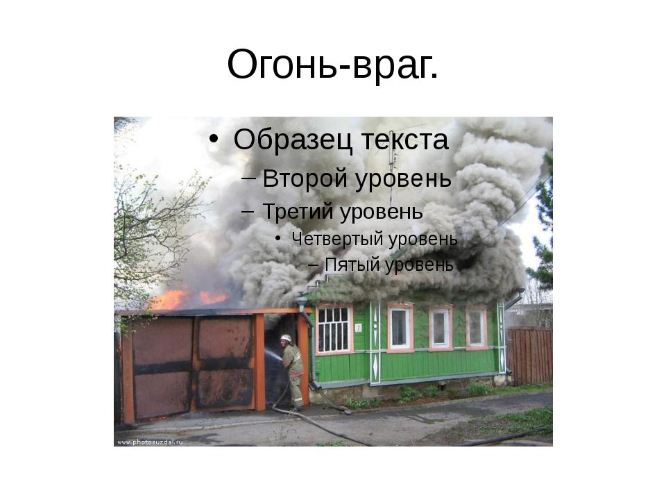 Огонь-враг.