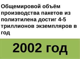 2002 год Общемировой объём производства пакетов из полиэтилена достиг 4-5 три