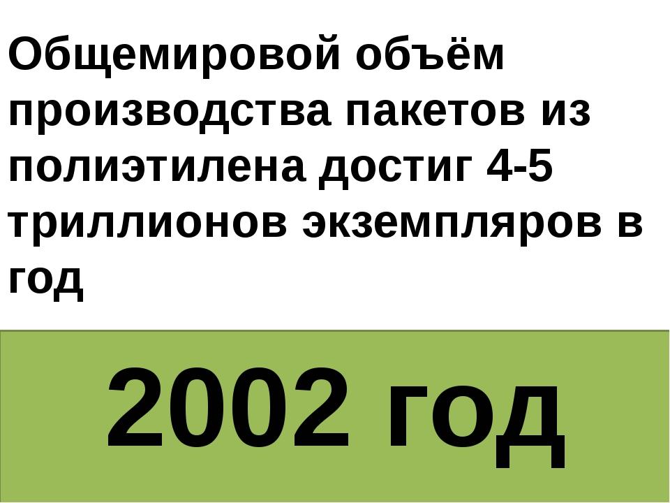 2002 год Общемировой объём производства пакетов из полиэтилена достиг 4-5 три...