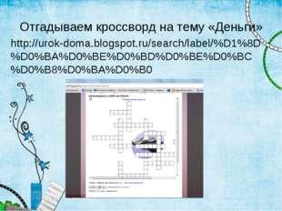 Отгадываем кроссворд на тему «Деньги» http://urok-doma.blogspot.ru/search/lab