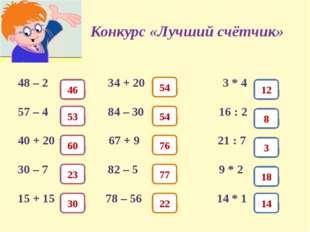 Конкурс «Лучший счётчик» 48 – 2 34 + 20 3 * 4 57 – 4 84 – 30 16 : 2 40 + 20 6