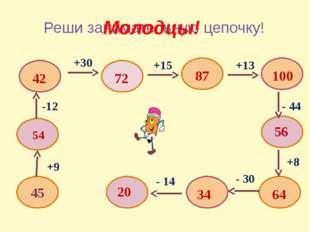 Реши занимательную цепочку! 45 +9 54 -12 42 +30 72 +15 87 +13 100 - 44 56 +8