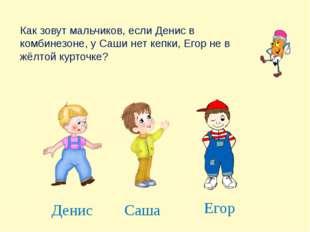 Как зовут мальчиков, если Денис в комбинезоне, у Саши нет кепки, Егор не в жё
