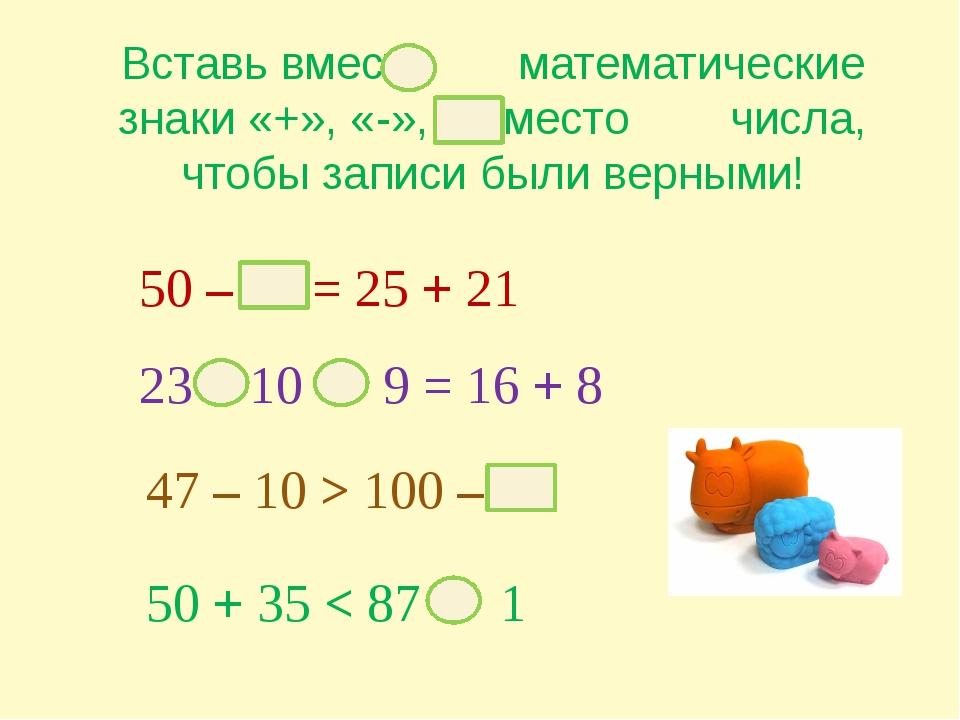Вставь вместо математические знаки «+», «-», а вместо числа, чтобы записи был...