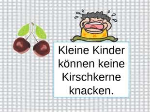 Kleine Kinder können keine Kirschkerne knacken.