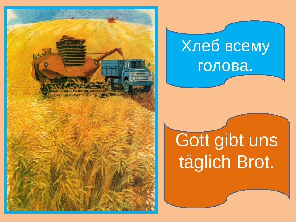 Gott gibt uns täglich Brot. Хлеб всему голова.