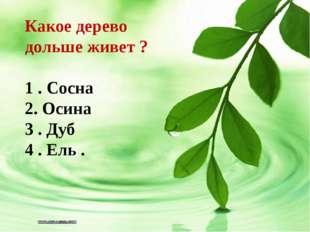 Какое дерево дольше живет ? 1 . Сосна 2. Осина 3 . Дуб 4 . Ель .
